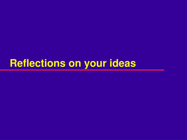 Reflections on your ideas
