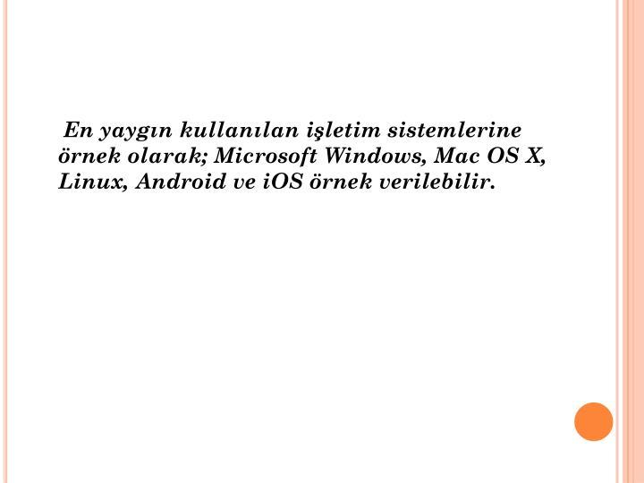 En yaygın kullanılan işletim sistemlerine örnek olarak; Microsoft Windows, Mac OS X, Linux,