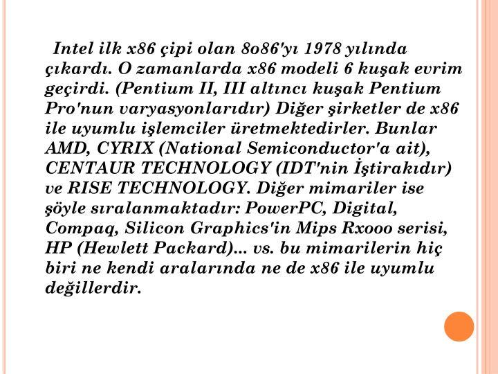 Intel ilk x86 çipi olan 8o86'yı 1978 yılında çıkardı. O zamanlarda x86 modeli 6 kuşak evrim geçirdi. (Pentium II, III altıncı kuşak Pentium