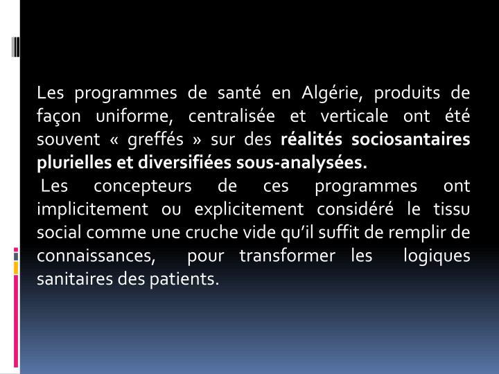 Les programmes de santé en Algérie, produits de façon uniforme, centralisée et verticale ont été souvent «greffés» sur des