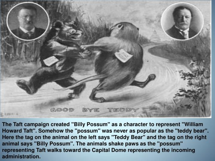"The Taft campaign created ""Billy Possum"" as a character to represent ""William Howard Taft"". Somehow the ""possum"" was never as popular as the ""teddy bear"". Here the tag on the animal on the left says ""Teddy Bear"" and the tag on the right animal says ""Billy Possum"". The animals shake paws as the ""possum"" representing Taft walks toward the Capital Dome representing the incoming administration."