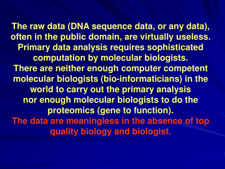 The raw data (DNA sequence data, or any data), often in the public domain, are virtually useless.