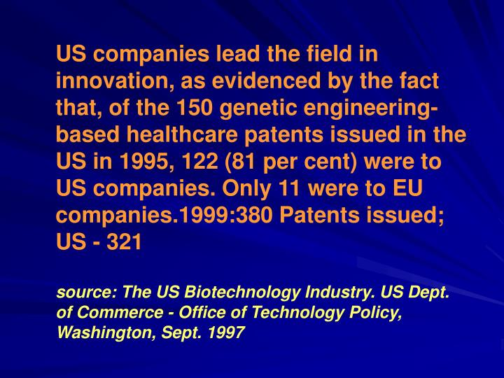 US companies lead the field in innovation, as evidenced by the fact that, of the 150 genetic engineering-based healthcare patents issued in the US in 1995, 122 (81 per cent) were to US companies. Only 11 were to EU companies.1999:380 Patents issued; US - 321