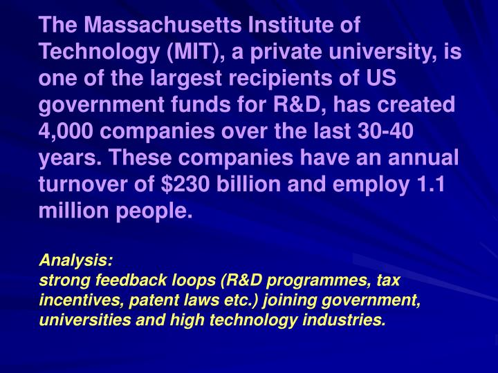 The Massachusetts Institute of Technology (MIT), a private university, is one of the largest recipients of US government funds for R&D, has created 4,000 companies over the last 30-40 years. These companies have an annual turnover of $230 billion and employ 1.1 million people.