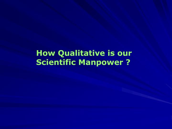 How Qualitative is our Scientific Manpower ?