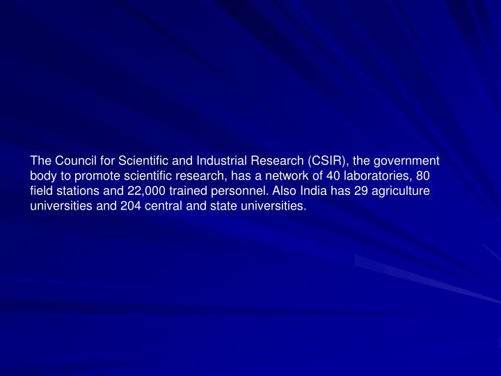 The Council for Scientific and Industrial Research (CSIR), the government body to promote scientific research, has a network of 40 laboratories, 80 field stations and 22,000 trained personnel. Also India has 29 agriculture universities and 204 central and state universities.