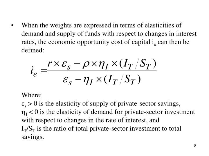 When the weights are expressed in terms of elasticities of demand and supply of funds with respect to changes in interest rates, the economic opportunity cost of capital i
