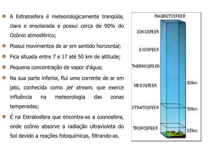 A Estratosfera é meteorologicamente tranqüila, clara e ensolarada e possui cerca de 90% do Ozônio atmosférico;