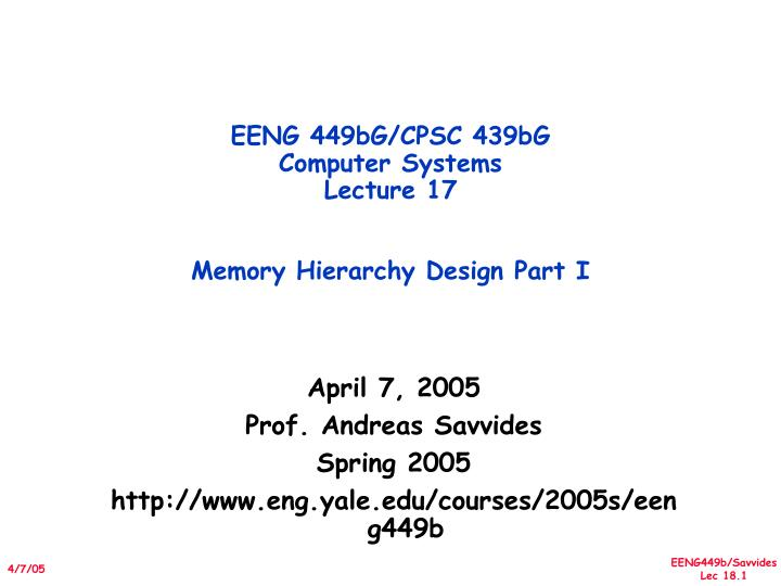 eeng 449bg cpsc 439bg computer systems lecture 17 memory hierarchy design part i