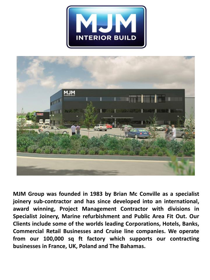 MJM Group was founded in 1983 by Brian Mc Conville as a specialist joinery sub-contractor and has since developed into an international, award winning, Project Management Contractor with divisions in Specialist Joinery, Marine refurbishment and Public Area Fit Out. Our Clients include some of the worlds leading Corporations, Hotels, Banks, Commercial Retail Businesses and Cruise line companies. We operate from our 100,000 sq ft factory which supports our contracting businesses in France, UK, Poland and The Bahamas.