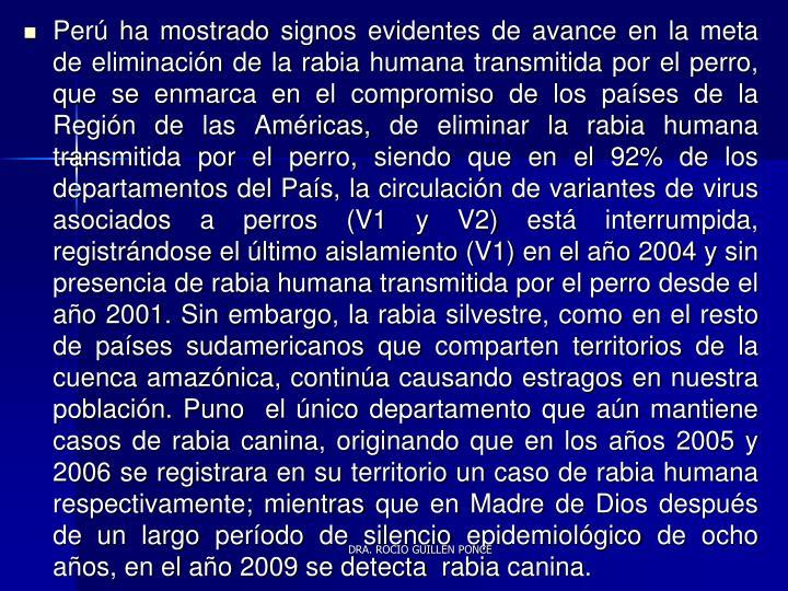 Perú ha mostrado signos evidentes de avance en la meta de eliminación de la rabia humana transmitida por el perro, que se enmarca en el compromiso de los países de la Región de las Américas, de eliminar la rabia humana transmitida por el perro, siendo que en el 92% de los departamentos del País, la circulación de variantes de virus asociados a perros (V1 y V2) está interrumpida, registrándose el último aislamiento (V1) en el año 2004 y sin presencia de rabia humana transmitida por el perro desde el año 2001. Sin embargo, la rabia silvestre, como en el resto de países sudamericanos que comparten territorios de la cuenca amazónica, continúa causando estragos en nuestra población. Puno  el único departamento que aún mantiene casos de rabia canina, originando que en los años 2005 y 2006 se registrara en su territorio un caso de rabia humana respectivamente; mientras que en Madre de Dios después de un largo período de silencio epidemiológico de ocho años, en el año 2009 se detecta  rabia canina.