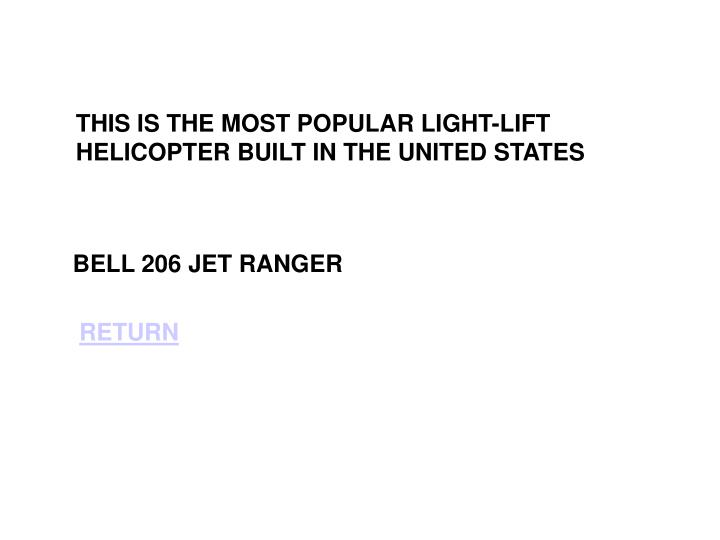 THIS IS THE MOST POPULAR LIGHT-LIFT HELICOPTER BUILT IN THE UNITED STATES