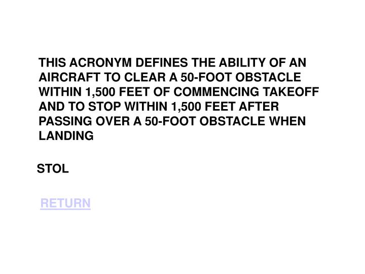 THIS ACRONYM DEFINES THE ABILITY OF AN AIRCRAFT TO CLEAR A 50-FOOT OBSTACLE WITHIN 1,500 FEET OF COMMENCING TAKEOFF AND TO STOP WITHIN 1,500 FEET AFTER PASSING OVER A 50-FOOT OBSTACLE WHEN LANDING