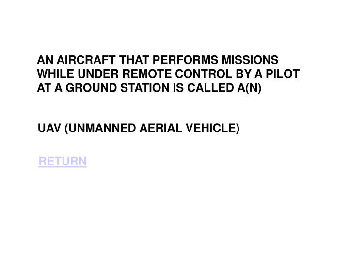 AN AIRCRAFT THAT PERFORMS MISSIONS WHILE UNDER REMOTE CONTROL BY A PILOT AT A GROUND STATION IS CALLED A(N)