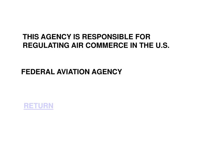 THIS AGENCY IS RESPONSIBLE FOR REGULATING AIR COMMERCE IN THE U.S.