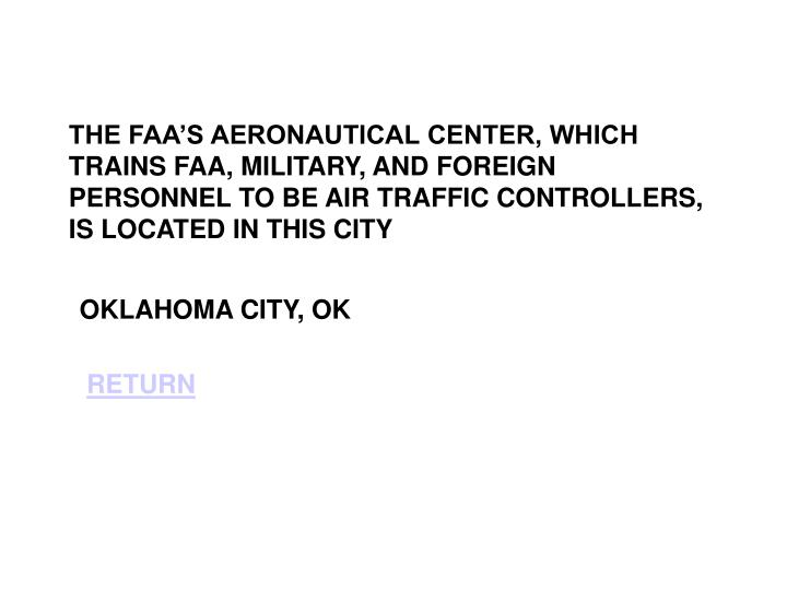 THE FAA'S AERONAUTICAL CENTER, WHICH TRAINS FAA, MILITARY, AND FOREIGN PERSONNEL TO BE AIR TRAFFIC CONTROLLERS, IS LOCATED IN THIS CITY