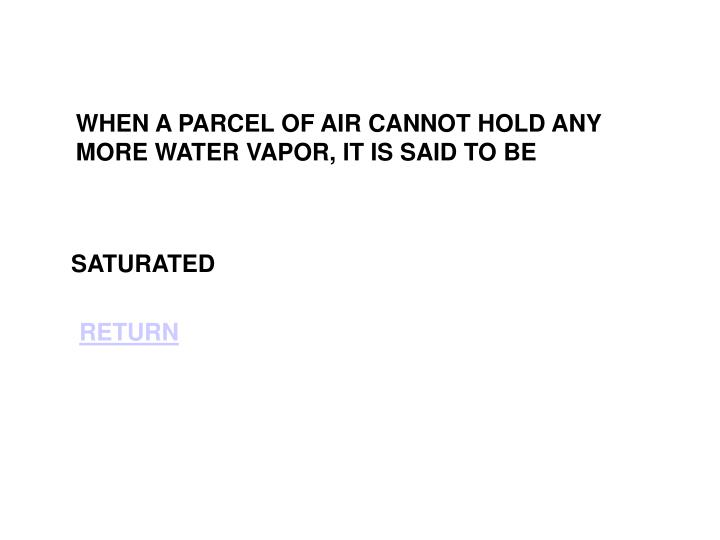 WHEN A PARCEL OF AIR CANNOT HOLD ANY MORE WATER VAPOR, IT IS SAID TO BE