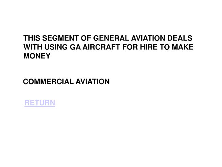THIS SEGMENT OF GENERAL AVIATION DEALS WITH USING GA AIRCRAFT FOR HIRE TO MAKE MONEY