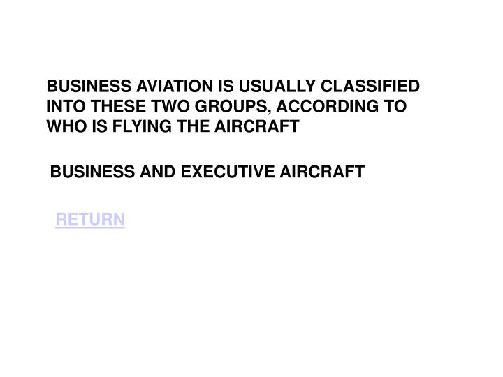 BUSINESS AVIATION IS USUALLY CLASSIFIED INTO THESE TWO GROUPS, ACCORDING TO WHO IS FLYING THE AIRCRA...