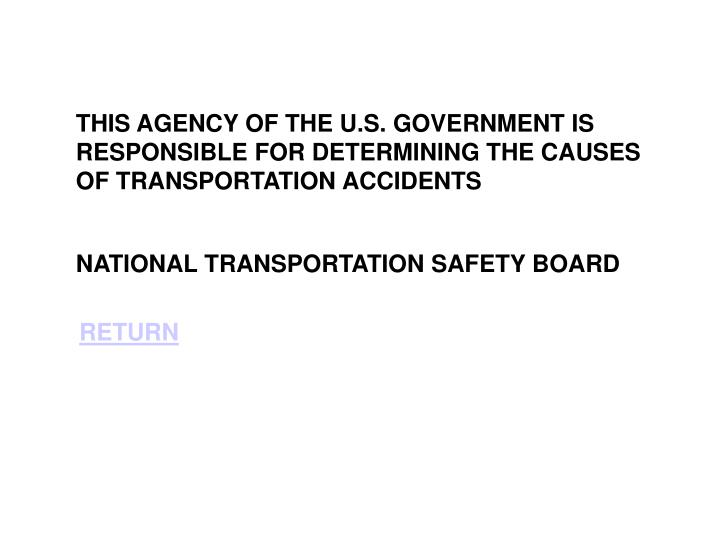 THIS AGENCY OF THE U.S. GOVERNMENT IS RESPONSIBLE FOR DETERMINING THE CAUSES OF TRANSPORTATION ACCIDENTS