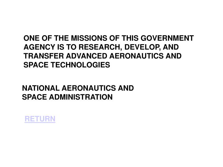 ONE OF THE MISSIONS OF THIS GOVERNMENT AGENCY IS TO RESEARCH, DEVELOP, AND TRANSFER ADVANCED AERONAUTICS AND SPACE TECHNOLOGIES
