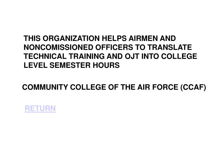 THIS ORGANIZATION HELPS AIRMEN AND NONCOMISSIONED OFFICERS TO TRANSLATE TECHNICAL TRAINING AND OJT INTO COLLEGE LEVEL SEMESTER HOURS