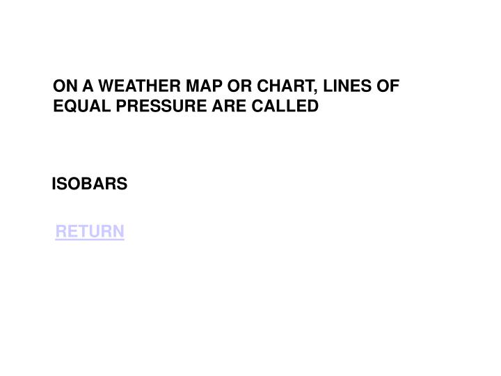 ON A WEATHER MAP OR CHART, LINES OF EQUAL PRESSURE ARE CALLED