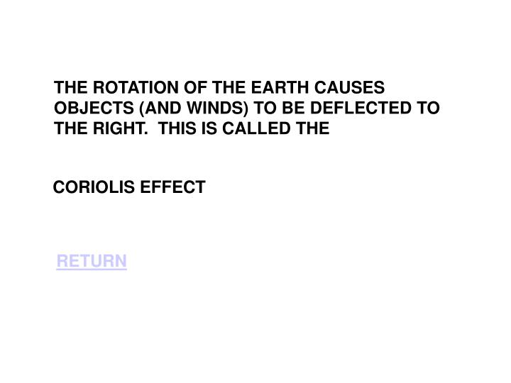 THE ROTATION OF THE EARTH CAUSES OBJECTS (AND WINDS) TO BE DEFLECTED TO THE RIGHT.  THIS IS CALLED THE