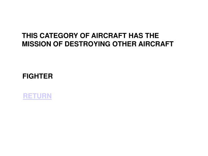 THIS CATEGORY OF AIRCRAFT HAS THE MISSION OF DESTROYING OTHER AIRCRAFT