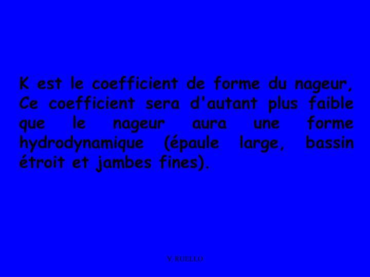 K est le coefficient de forme du nageur, Ce coefficient sera d'autant plus faible que le nageur aura une forme hydrodynamique (épaule large, bassin étroit et jambes fines).