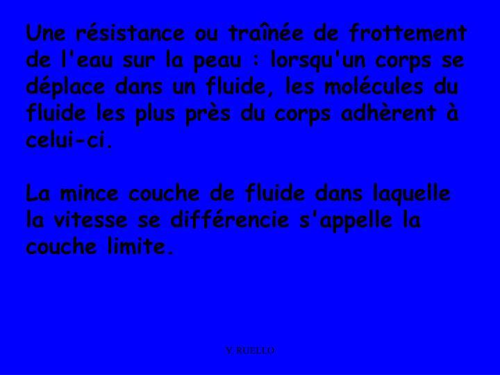Une résistance ou traînée de frottement de l'eau sur la peau : lorsqu'un corps se déplace dans un fluide, les molécules du fluide les plus près du corps adhèrent à celui-ci.