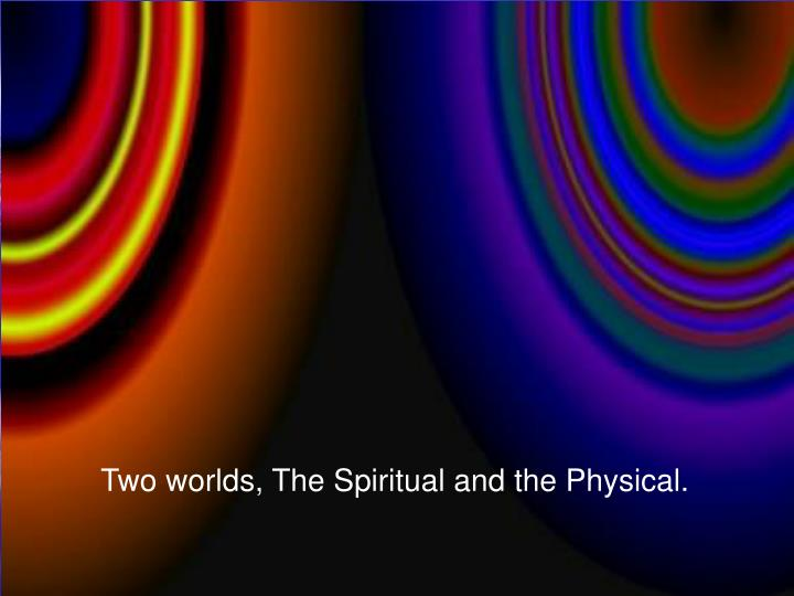 Two worlds, The Spiritual and the Physical.
