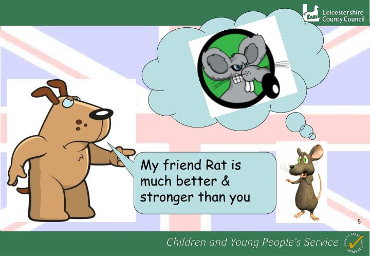 My friend Rat is much better & stronger than you