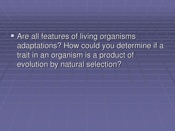 Are all features of living organisms adaptations? How could you determine if a trait in an organism ...