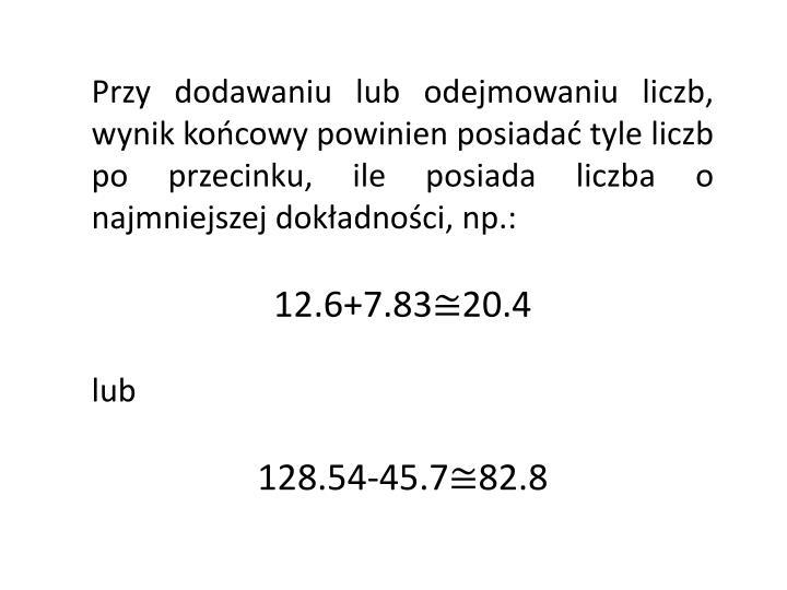Przy dodawaniu lub odejmowaniu liczb, wynik końcowy powinien posiadać tyle liczb po przecinku, ile posiada liczba o najmniejszej dokładności, np.: