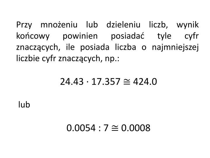 Przy mnożeniu lub dzieleniu liczb, wynik końcowy powinien posiadać tyle cyfr znaczących, ile posiada liczba o najmniejszej liczbie cyfr znaczących, np.: