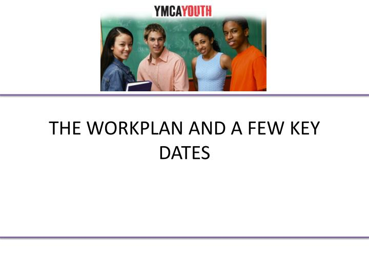 THE WORKPLAN AND A FEW KEY DATES