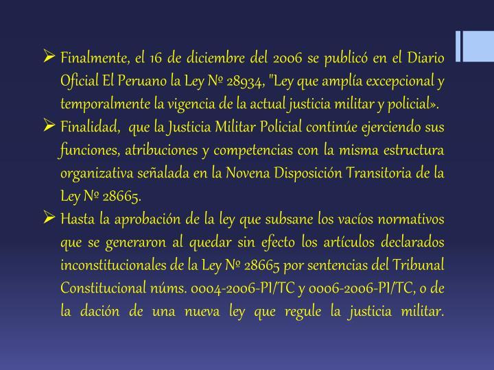"""Finalmente, el 16 de diciembre del 2006 se publicó en el Diario Oficial El Peruano la Ley Nº 28934, """"Ley que amplía excepcional y temporalmente la vigencia de la actual justicia militar y"""
