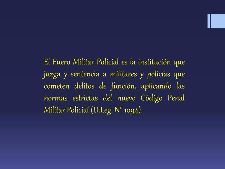 El Fuero Militar Policial es la institución que juzga y sentencia a militares y policías que cometen delitos de función, aplicando las normas estrictas del nuevo Código Penal Militar Policial (