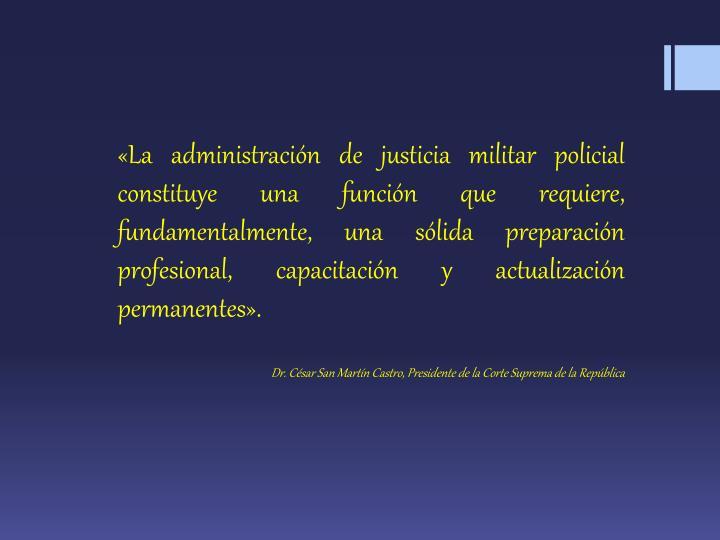 «La administración de justicia militar policial constituye una función que requiere, fundamentalmente, una sólida preparación profesional, capacitación y actualización permanentes».
