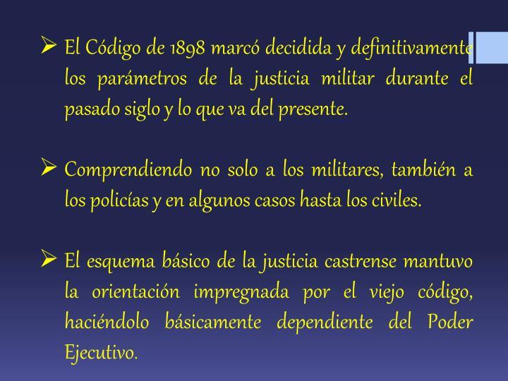El Código de 1898 marcó decidida y definitivamente los parámetros de la justicia militar durante el pasado siglo y lo que va del