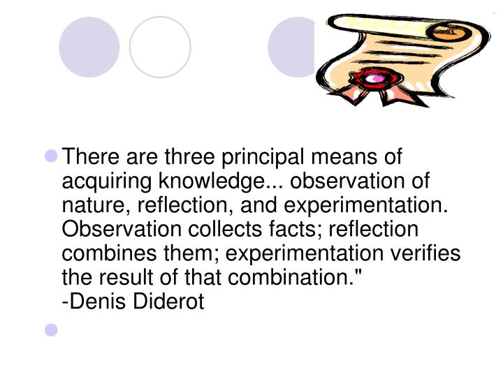 There are three principal means of acquiring knowledge... observation of nature, reflection, and experimentation. Observation collects facts; reflection combines them; experimentation verifies the result of that combination.""