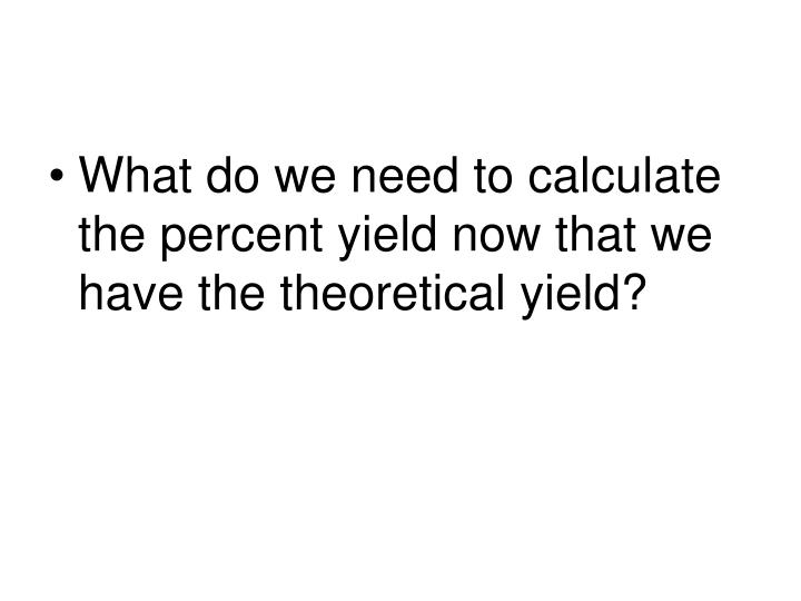 What do we need to calculate the percent yield now that we have the theoretical yield?