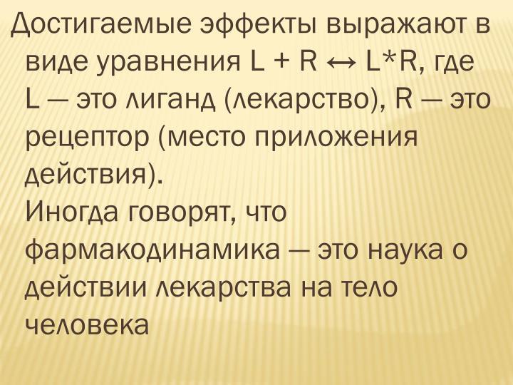 Достигаемые эффекты выражают в виде уравнения L + R ↔ L*R, где L— это лиганд (лекарство), R— это рецептор (место приложения действия).                                  Иногда говорят, что фармакодинамика— это наука о действии лекарства на тело человека