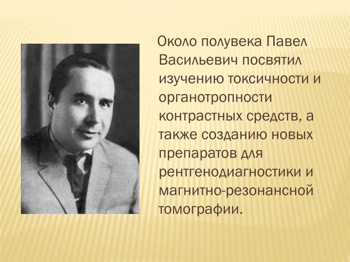 Около полувека Павел Васильевич посвятил изучению токсичности и органотропности контрастных средств, а также созданию новых препаратов для рентгенодиагностики и магнитно-резонансной томографии.
