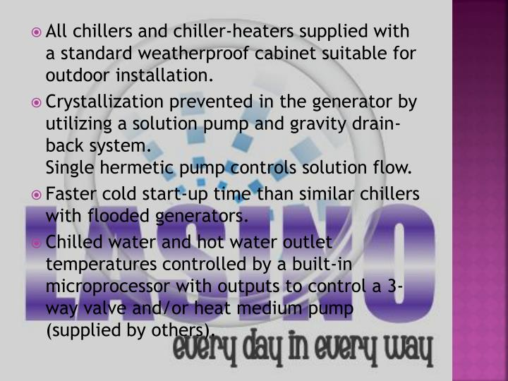 All chillers and chiller-heaters supplied with a standard weatherproof cabinet suitable for outdoor installation.