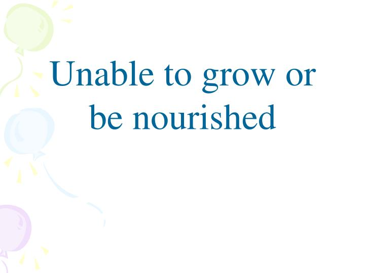 Unable to grow or be nourished