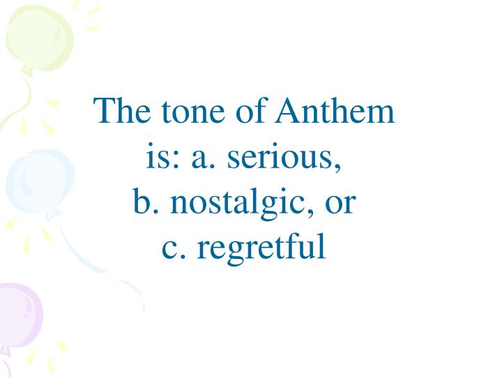 The tone of Anthem is: a. serious,