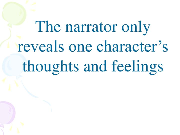 The narrator only reveals one character's thoughts and feelings