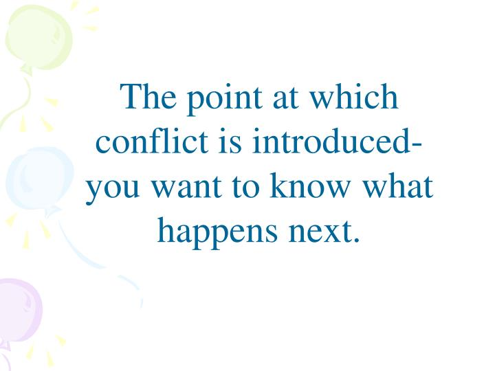 The point at which conflict is introduced- you want to know what happens next.